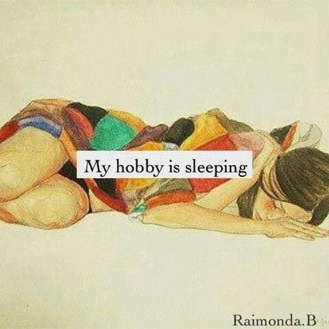 OMG soooooooo me!!!!!!! my friends get mad at me for sleeping so much i just say well its my hobby get over it.
