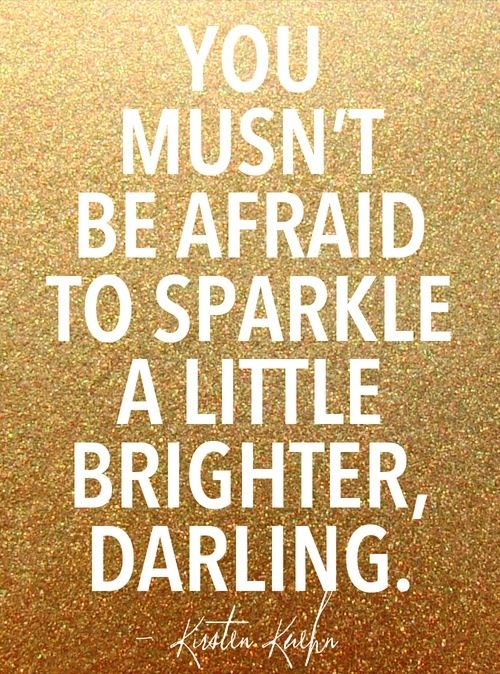 You musn't be afraid to sparkle.