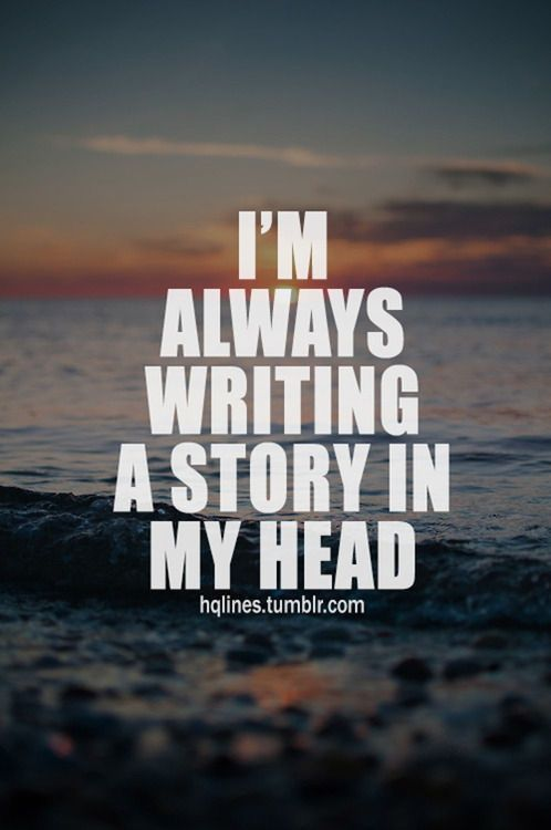 I'm always writing a story in my head.