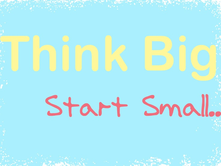 Think Big.. Start Small..