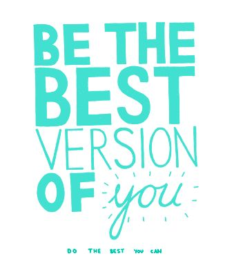 // be the best version of YOU.  do the best you can.