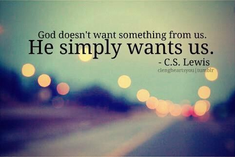 God doesn't want something from us. He simply wants us. - C.S. Lewis.