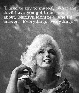"""#Marilyn #Monroe #quotes """"I used to say to myself, 'What the devil have you got to be proud  about, Marilyn Monroe?' And I'd answer, 'Everything, everything.'"""""""