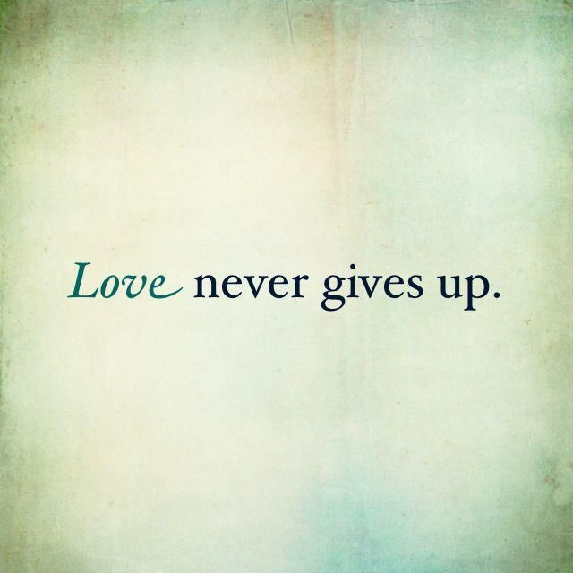 love never gives up. If one gives up then it was never love at all.