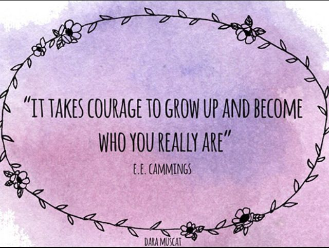 E.E. Cummings- It takes courage to grow up and become who you really are