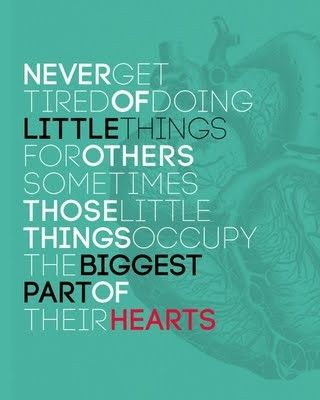 Never get tired of doing little things for others sometimes those little things occupy the biggest part of their HEARTS!
