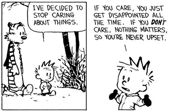 "Calvin and Hobbes QUOTE OF THE DAY (DA): ""I've decided to stop caring about things. If you care, you just get disappointed all the time. If you DON'T care, nothing matters, so you're never upset. From now on, my rallying cry is, 'SO WHAT?!'"" -- Calvin/Bill Watterson"