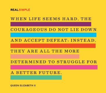 """When life seems hard, the courageous do not lie down and accept defeat; instead, they are all the more determined to struggle for a better future."" —Queen Elizabeth II #quotes"