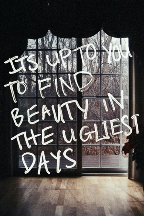"""Beauty in the ugliest days."" 