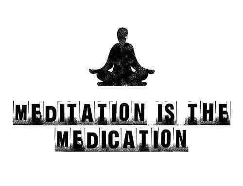 Meditation is the medication