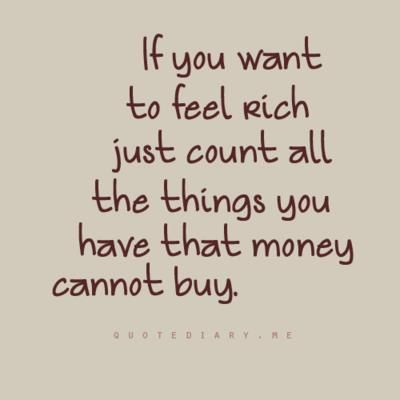 If you want to feel rich then count the things you have that money cannot buy.