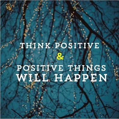 """Think Postive and Postive Things Will Happen"""