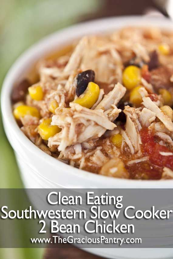 OMG Just made this for dinner and it was AMAZING!!! 2 Bean Southwestern Chicken Clean Eating Slow Cooker recipes 4-8oz boneless/ skinless chicken breasts into crockpot; add 1 (12 oz.) jar salsa +1-28 oz. can diced tomatoes in juice; layer 1-15 oz. can pinto beans, rinse/ drain +1-15 oz. can black beans, rinse/ drain; +1# froz./ thawed corn. Cook low 5-7 hrs. until chicken falls apart when stirred.