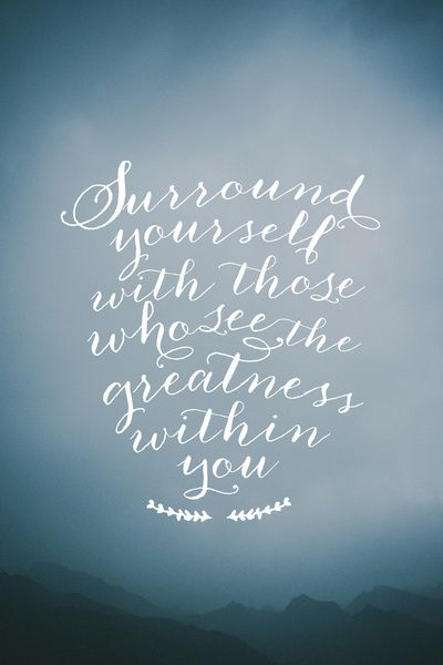 Surround yourself with those who see the greatness within you