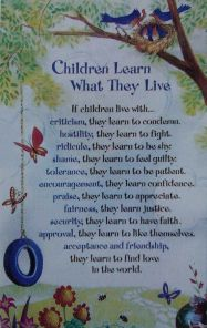 Children Learn What they Live-  My absolute favorite quote growing up.  This was in every room of the house. Something I believe we all memorized.