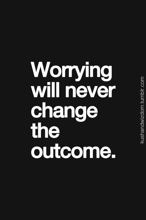 Worrying will never change to outcome.