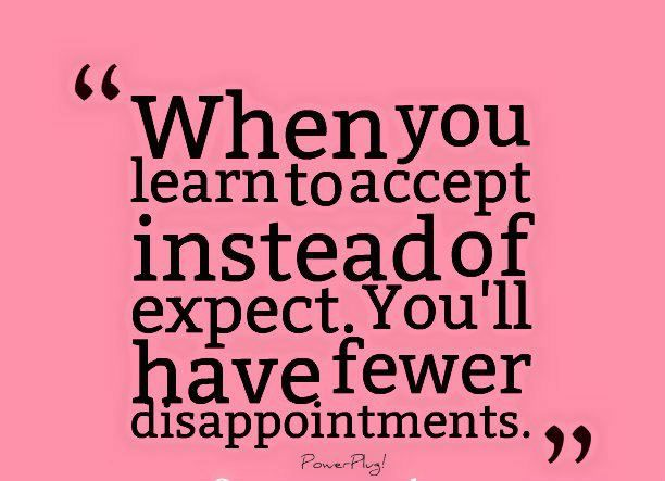 Let go of expectations.  They only serve to disappointment us.  Accepting what is lets us be in the flow of life and not get trapped in trying to control things or people.  Fear causes us to want to control.  Let go of fear too. <3