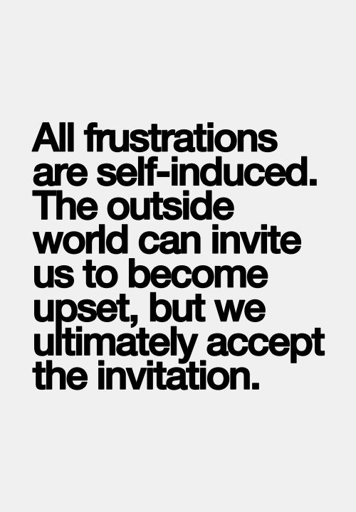 All frustrations are self-induced. The outside world can invite us to become upset, but we ultimately accept the invitation.