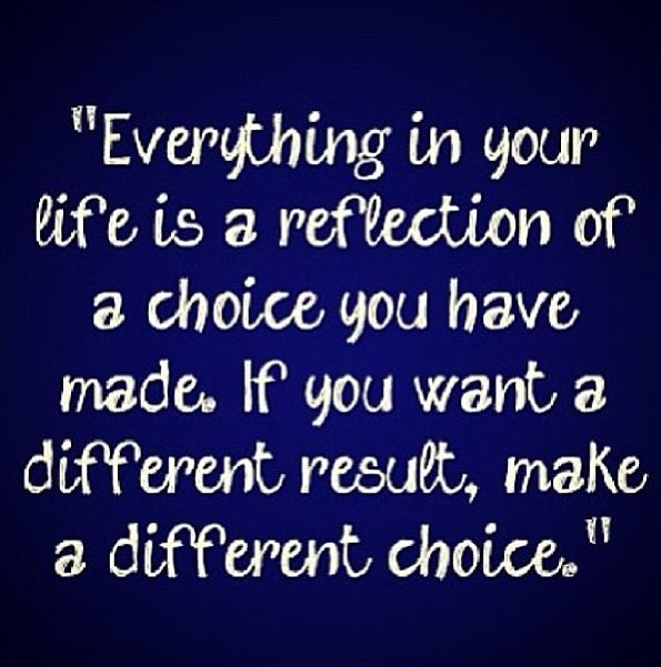 If you want a different result, make a different choice~