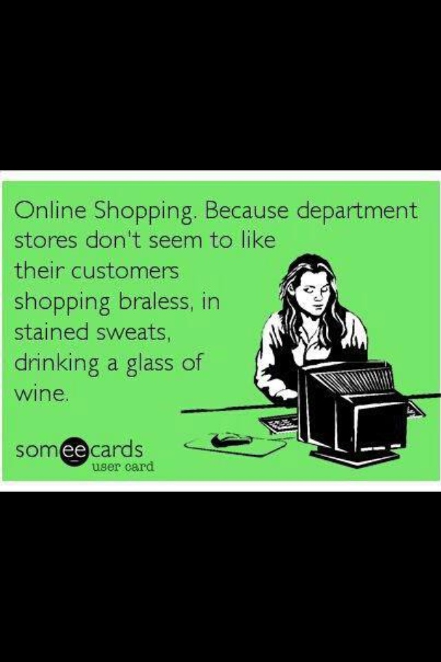 #onlineshopping. Because department stores don't seem to like their customers shopping braless, in stained sweats, drinking a glass of wine #ecards