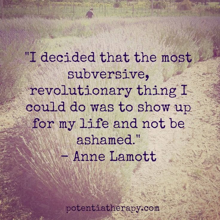 """ I decided that the most subversive, revolutionary thing I could do was to show up for my life and not be ashamed."" ~ Anne Lamott. #life #quote #courage"