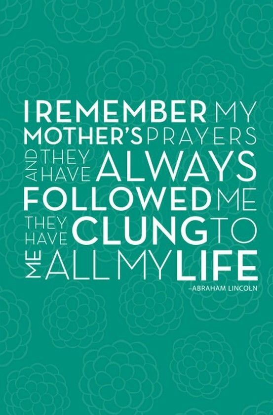 I remember my mother's prayers, and they have always followed me. They have clung to me all my live. - Abraham Lincoln #quote