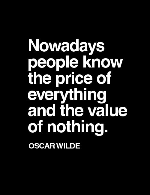 Nowadays people know the price of everything and the value of nothing   /  Oscar Wilde