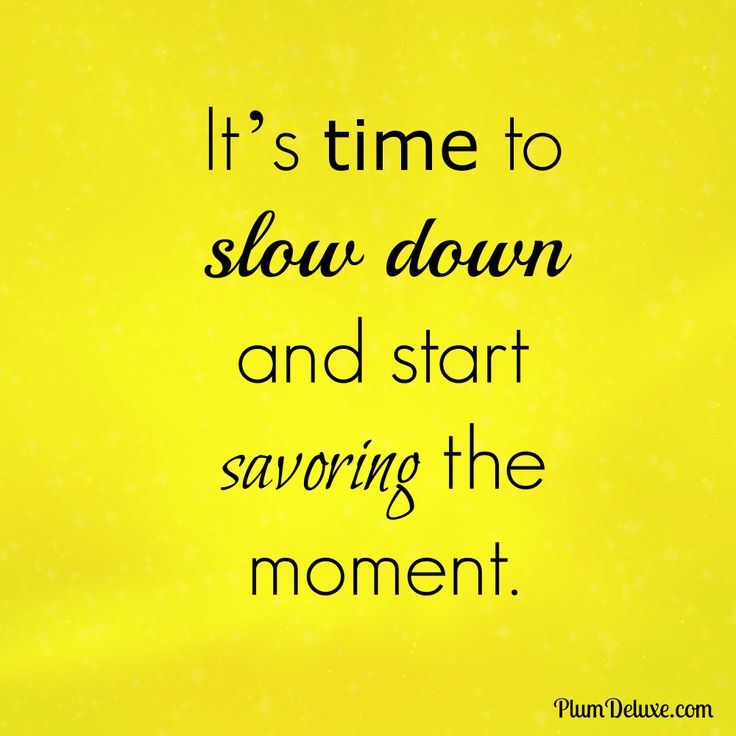 It's time to slow down and start savoring the moment.