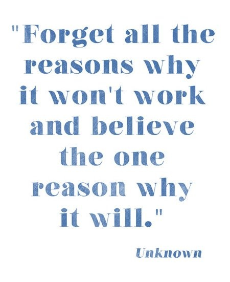 Believe in this. One single reason is worth fighting for. If you look for reasons it will fail, you will always find some. The key is seeing the reasons it can, and believing that it will.