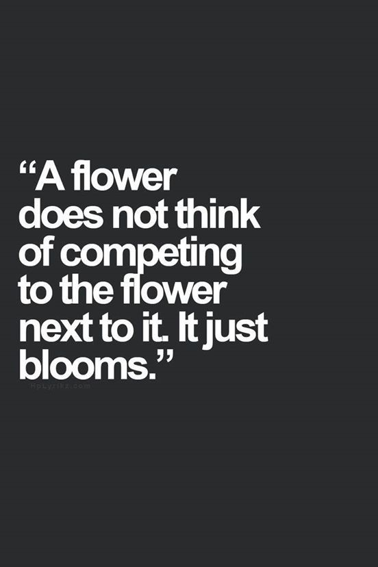 Humans are like flowers in a garden. Some compete for the sunlight others just make do & ... blooms