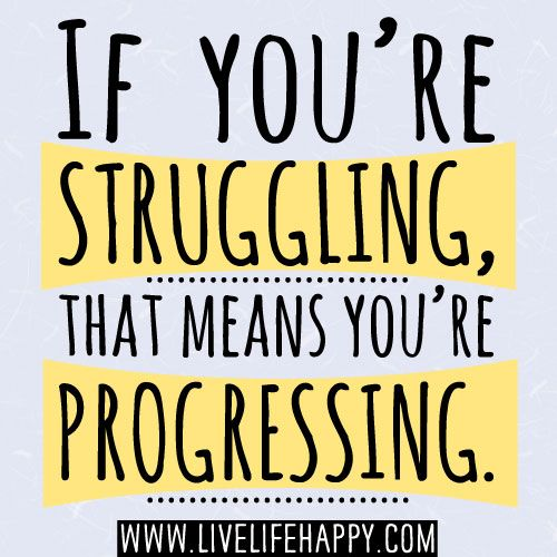 If you're struggling, that means you're progressing.