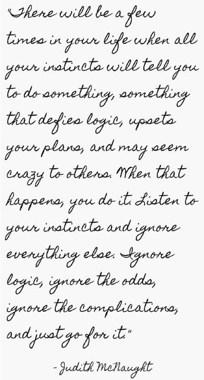 """""""There will be a few times in your life when all your instincts will tell you to do something, something that defies logic, upsets your plans, and may seem crazy to others. When that happens, you do it. Listen to your instincts and ignore everything else. Ignore logic, ignore the odds, ignore the complication and just go for it."""""""