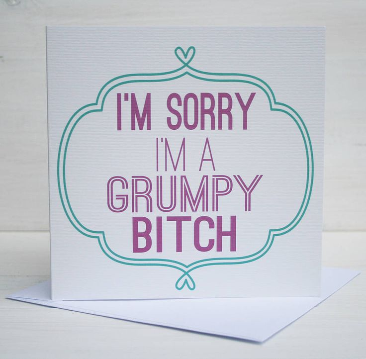 'I'm sorry I'm a grumpy bitch' card... i may need to bulk buy these.