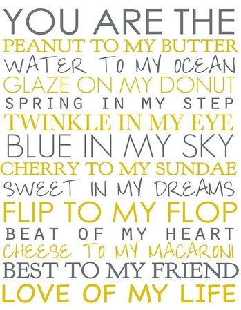 You are the peanut to my butter, water to my ocean, glaze on my donut, spring in my step, twinkle in my eye, blue in my sky, cherry to my sundae, sweet in my dreams, flip to my flop, beat of my heart, cheese to my macaroni, best to my friend, love of my life