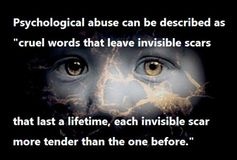 Psychological abuse is a subtle method used to destroy a child's sense of well being, to instill fear or terror, or prevent, undermine or destroy confidence. The use of psychological abuse, brutality or torture on a growing child is most damaging. It prevents the child from being who they were born to be, and limits or destroys their ability to function normally in life. It is the most damaging of child abuse, without leaving any physical scars.