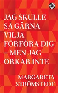 Margareta Strömstedt: Jag skulle så gärna vilja förföra dig – men jag orkar inte