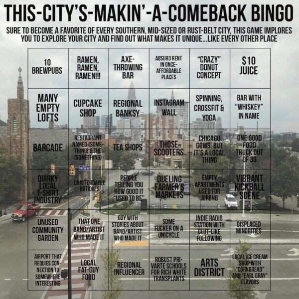 """""""This-City's-Makin'-A-Comeback Bingo"""" — Row 1: 10 Brewpubs • Ramen, Ramen, Ramen!!! • Axe-throwing bar • Absurd rent in once-affordable places • """"crazy"""" donut concept • $10 juice Row 2: Many empty lofts • Cupcake shop • Regional Banksy • Instagram wall • Spinning, Crossfit, & Yoga • Bar with """"Whiskey"""" in Name Row 3: Barcade • Restaurant named (Something) & the (Something) • Tea shops • Those scooters • Chicago cows, but it's a local thing • One good food truck out of 30 Row 4: Quirky local t-shirt industry • Unaffordable boutiques • People you how good it """"used to be"""" • Dueling Farmer's Markets • Empty apartments used for Air BnB • Vibrant kickball scene Row 5: Unused community garden • that one band/artist who made it • guys with stories about band/artist who made it • Some fucker on a unicycle • Indie radio station with cult-like following • displaced minorities Row 6: Airport that requires connection to somewhere interesting • local fat-guy food • regional influencer • robust private schools for rich white transplants • arts district • local ice cream shop with """"cornbread"""" and """"earl grey"""" flavors."""