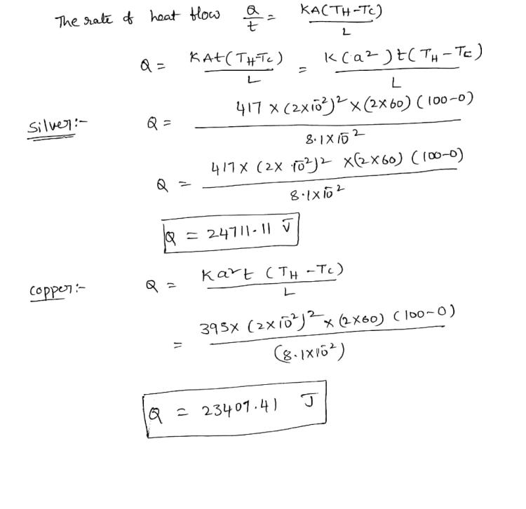 The rate of heat KACTH-TC) flow a= KAT(THFTC) kca2)=(TH-TE) Silver :- 417 X (2x103]? x (2x60) (100-0) 8.1X102 417X (2x 1022 x