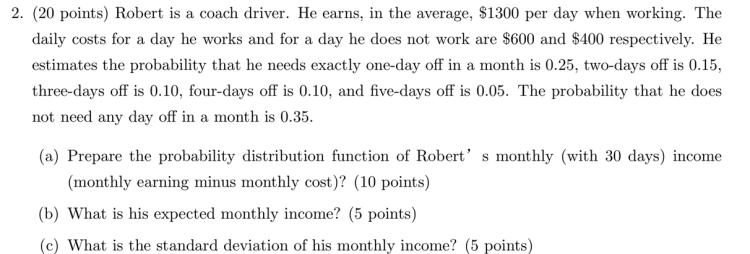 2. (20 points) Robert is a coach driver. He earns, in the average, $1300 per day when working. The daily costs for a day he w