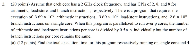 2. (20 points) Assume that each core has a 2 GHz clock frequency, and has CPIs of 2, 8, and 8 for arithmetic, load/store, and