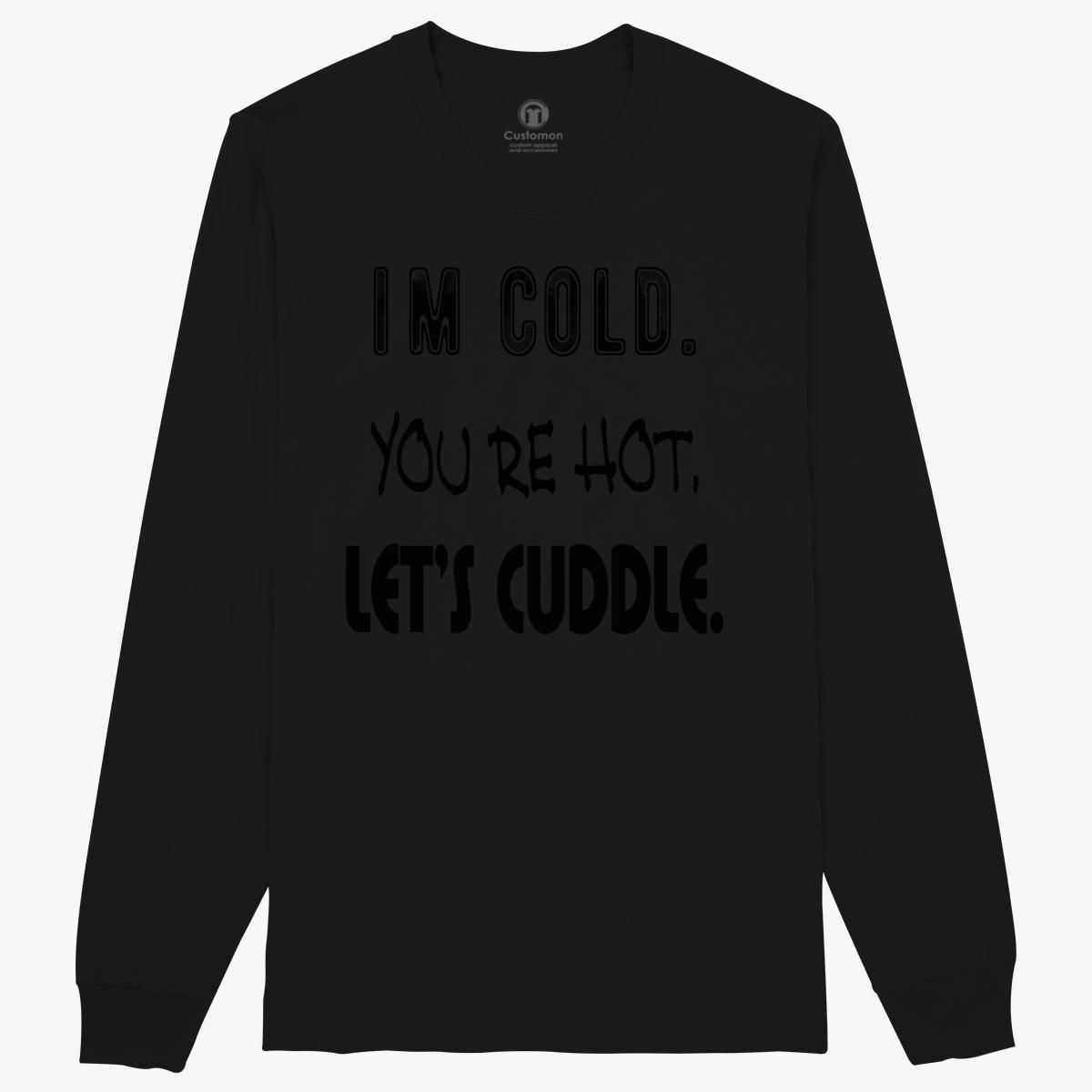 I M Cold You Re Hot Long Sleeve T Shirt