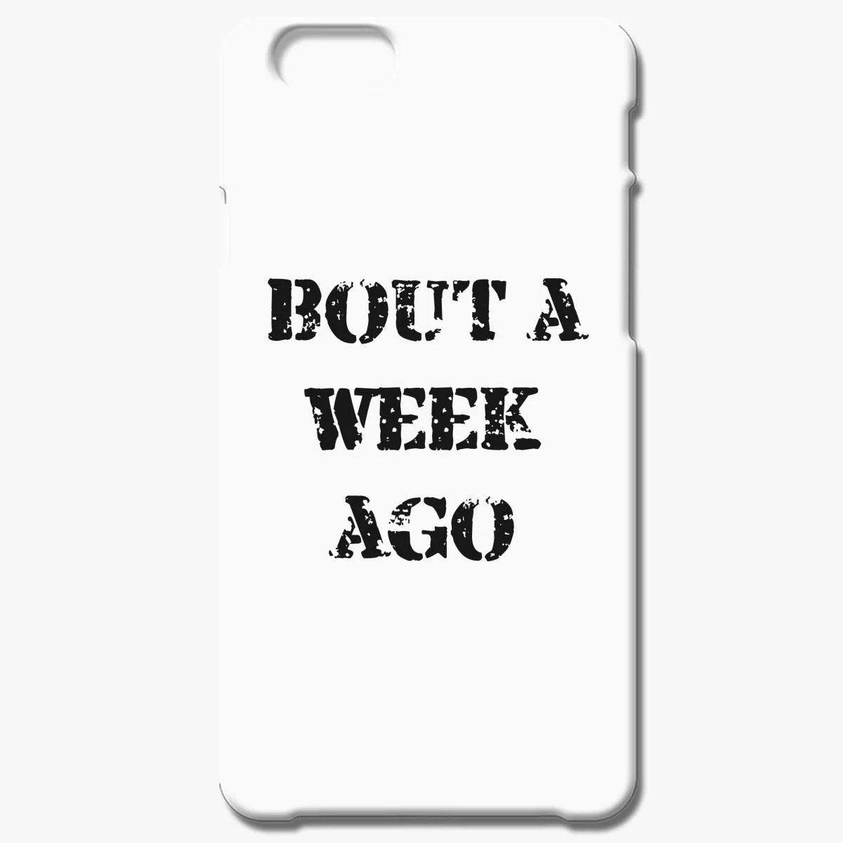Bout A Week Ago Iphone 6 6s Plus Case