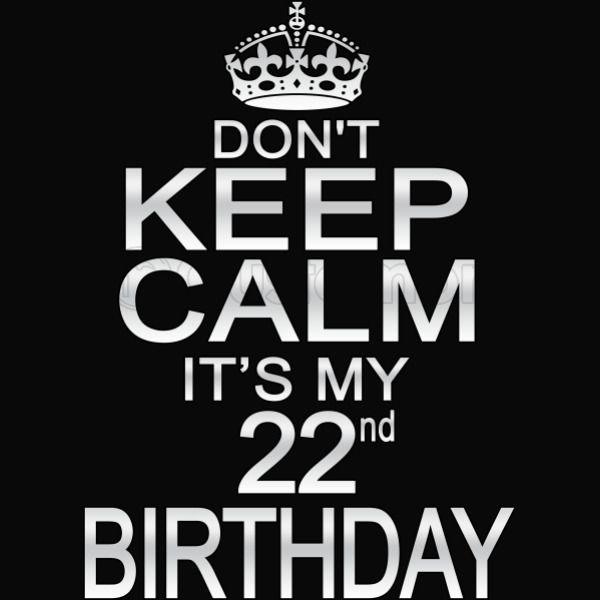 Don T Keep Calm It S My 22nd Birthday Men S T Shirt Customon