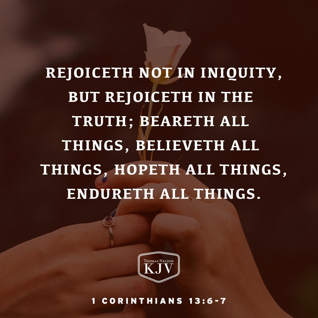 6 Rejoiceth not in iniquity, but rejoiceth in the truth;  7 Beareth all things, believeth all things, hopeth all things, endureth all things. 1 Corinthians 13: 6-7