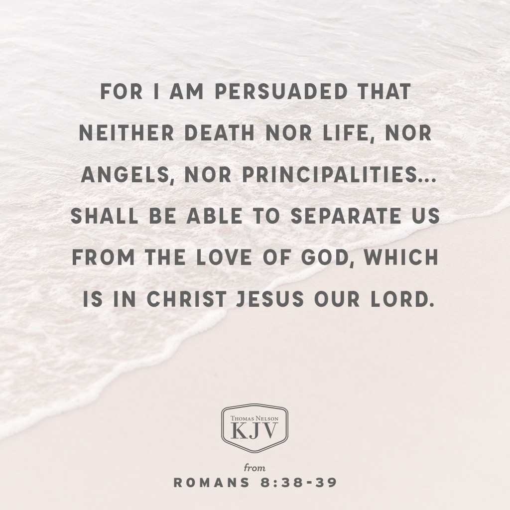 38 For I am persuaded, that neither death, nor life, nor angels, nor principalities, nor powers, nor things present, nor things to come,  39 Nor height, nor depth, nor any other creature, shall be able to separate us from the love of God, which is in Christ Jesus our Lord. Romans 8:38-39