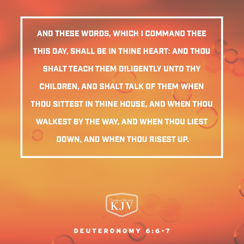 6 And these words, which I command thee this day, shall be in thine heart:  7 And thou shalt teach them diligently unto thy children, and shalt talk of them when thou sittest in thine house, and when thou walkest by the way, and when thou liest down, and when thou risest up. Deuteronomy 6: 6-7