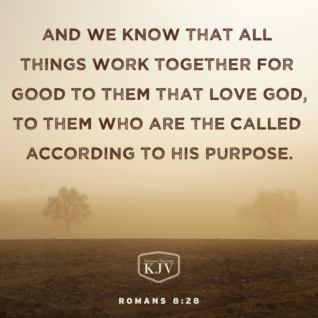 28 And we know that all things work together for good to them that love God, to them who are the called according to his purpose. Romans 8:28