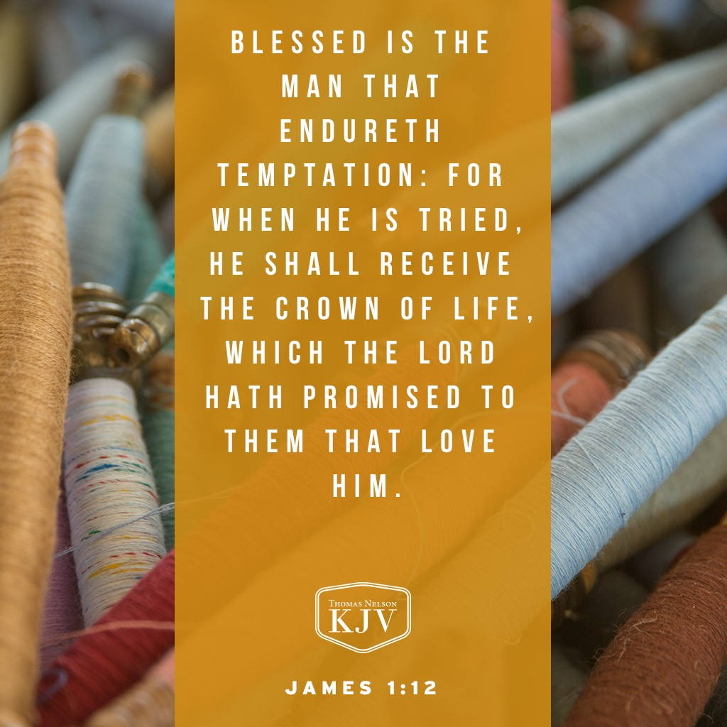 12 Blessed is the man that endureth temptation: for when he is tried, he shall receive the crown of life, which the Lord hath promised to them that love him. James 1:12