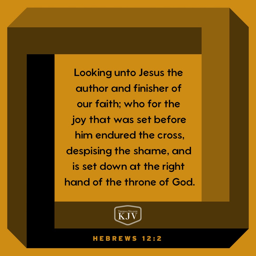 2 Looking unto Jesus the author and finisher of our faith; who for the joy that was set before him endured the cross, despising the shame, and is set down at the right hand of the throne of God. Hebrews 12:2