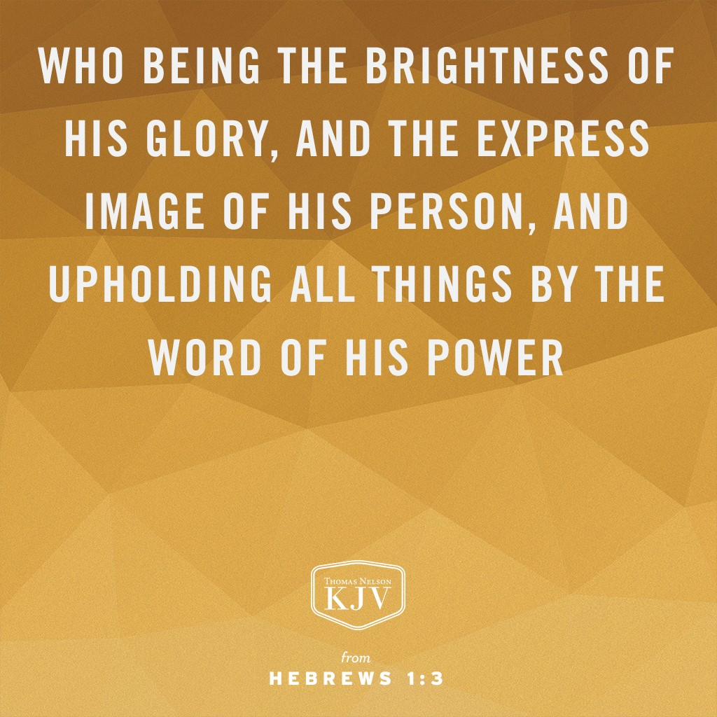 3 Who being the brightness of his glory, and the express image of his person, and upholding all things by the word of his power, when he had by himself purged our sins, sat down on the right hand of the Majesty on high. Hebrews 1:3